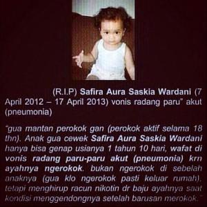 """(R.I.P) Safira Aura Saskia Wardani (7 April 2012 – 17 April 2013) vonis radang paru"""" akut (pneumonia)  """"gua mantan perokok gan (perokok aktif selama 18 thn). Anak gua cewek Safira Aura Saskia Wardani hanya bisa genap usianya 1 tahun 10 hari, wafat di vonis radang paru-paru akut (pneumonia) krn ayahnya ngerokok. bukan ngerokok di sebelah anaknya (gua klo ngerokok pasti keluar rumah), tetapi menghirup racun nikotin dr baju ayahnya saat kondisi menggendongnya setelah barusan merokok."""""""